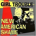 1 x GIRL TROUBLE - NEW AMERICAN SHAME