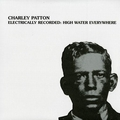 2 x CHARLEY PATTON - ELECTRICALLY RECORDED: HIGH WATER EVERYWHERE